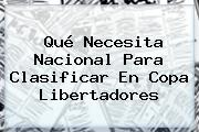 Qué Necesita Nacional Para Clasificar En <b>Copa Libertadores</b>