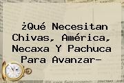 ¿Qué Necesitan Chivas, América, <b>Necaxa</b> Y <b>Pachuca</b> Para Avanzar?