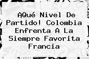 ¡Qué Nivel De <b>partido</b>! <b>Colombia</b> Enfrenta A La Siempre Favorita Francia