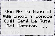 Que No Te Gane El #@&amp; Enojo Y Conoce Cuál Será La Ruta Del <b>Maratón</b> ...
