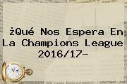 ¿Qué Nos Espera En La <b>Champions League 2016</b>/17?