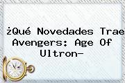 ¿Qué Novedades Trae <b>Avengers</b>: Age Of Ultron?