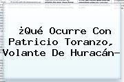 ¿Qué Ocurre Con <b>Patricio Toranzo</b>, Volante De Huracán?