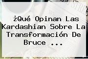 ¿Qué Opinan Las Kardashian Sobre La Transformación De <b>Bruce</b> <b>...</b>