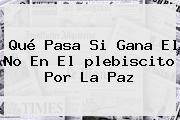 Qué Pasa Si Gana El No En El <b>plebiscito</b> Por La Paz