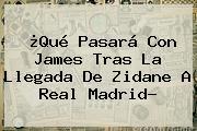 ¿Qué Pasará Con James Tras La Llegada De Zidane A <b>Real Madrid</b>?