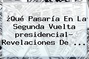 ¿Qué Pasaría En La Segunda Vuelta <b>presidencial</b>? Revelaciones De ...
