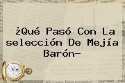 ¿Qué Pasó Con La <b>selección</b> De Mejía Barón?