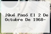 ¿Qué Pasó El <b>2 De Octubre De 1968</b>?