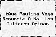 ¿Que <b>Paulina Vega</b> Renuncie O No? Los Tuiteros Opinan