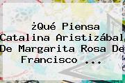 ¿Qué Piensa Catalina Aristizábal De Margarita Rosa De Francisco ...