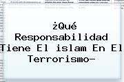 ¿Qué Responsabilidad Tiene El <b>islam</b> En El Terrorismo?