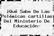¿Qué Sabe De Las Polémicas <b>cartillas</b> Del <b>Ministerio De Educación</b>?