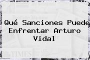 Qué Sanciones Puede Enfrentar <b>Arturo Vidal</b>