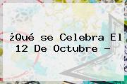 ¿Qué <b>se Celebra El 12 De Octubre</b> ?