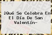 ¿Qué Se Celebra En El <b>Día De San Valentín</b>?