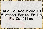 Qué Se Recuerda El <b>Viernes Santo</b> En La Fe Católica