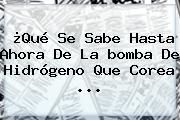 ¿Qué Se Sabe Hasta Ahora De La <b>bomba De Hidrógeno</b> Que Corea <b>...</b>