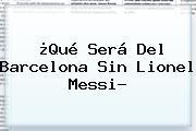 ¿Qué Será Del Barcelona Sin Lionel <b>Messi</b>?