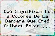 Qué Significan Los 8 Colores De La Bandera Que Creó <b>Gilbert Baker</b> ...