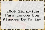 ¿Qué Significan Para Europa Los Ataques De <b>París</b>?