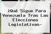 ¿Qué Sigue Para Venezuela Tras Las Elecciones Legislativas?