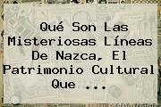 Qué Son Las Misteriosas <b>Líneas De Nazca</b>, El Patrimonio Cultural Que ...