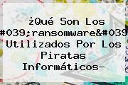 ¿Qué Son Los '<b>ransomware</b>' Utilizados Por Los Piratas Informáticos?