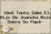 ¿Qué Tanto Sabe El Hijo De <b>Juancho Rois</b> Sobre Su Papá?