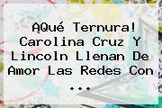 ¡Qué Ternura! Carolina Cruz Y Lincoln Llenan De Amor Las Redes Con ...