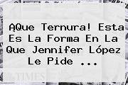 ¡Que Ternura! Esta Es La Forma En La Que <b>Jennifer López</b> Le Pide ...