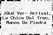 ¿Qué Ver? Arrival, <b>La Chica Del Tren</b>, Manos De Piedra