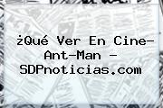 ¿Qué Ver En Cine? <b>Ant</b>-<b>Man</b> - SDPnoticias.com