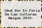 ¿Qué Ver En <b>Feria De Las Culturas Amigas 2015</b>?