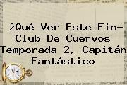 ¿Qué Ver Este Fin? <b>Club De Cuervos</b> Temporada 2, Capitán Fantástico