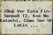 ¿Qué Ver Este Fin? Sense8 T2, <b>Koe No Katachi</b>, Cómo Ser Un Latin ...