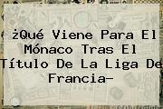 ¿Qué Viene Para El <b>Mónaco</b> Tras El Título De La Liga De Francia?
