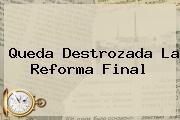 Queda Destrozada La <b>Reforma</b> Final