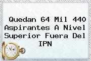 Quedan 64 Mil 440 Aspirantes A Nivel Superior Fuera Del <b>IPN</b>