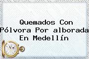 Quemados Con Pólvora Por <b>alborada</b> En Medellín
