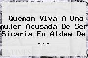 <b>Queman Viva</b> A Una <b>mujer</b> Acusada De Ser Sicaria En Aldea De <b>...</b>