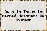 Quentin Tarantino Intentó Matarme: <b>Uma Thurman</b>
