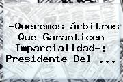 ?Queremos árbitros Que Garanticen Imparcialidad?: Presidente Del <b>...</b>