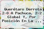 <b>Querétaro</b> Derrota 2-0 A <b>Pachuca</b>, 2-2 Global Y, Por Posición En La <b>...</b>