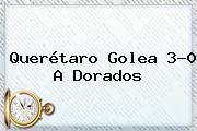 <b>Querétaro</b> Golea 3-0 A <b>Dorados</b>