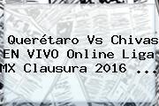 <b>Querétaro Vs Chivas</b> EN VIVO Online Liga MX Clausura 2016 <b>...</b>