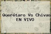 <b>Querétaro Vs Chivas</b> EN VIVO