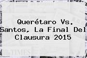 <b>Querétaro Vs</b>. <b>Santos</b>, La Final Del Clausura 2015