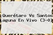 <b>Querétaro Vs Santos</b> Laguna En Vivo (3-0)
