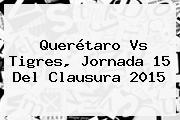 <b>Querétaro Vs Tigres</b>, Jornada 15 Del <b>Clausura 2015</b>